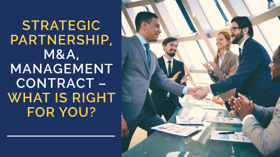 Strategic Partnership, M&A, Management Contract – What Is Right For You?